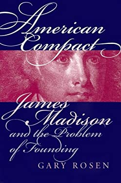 American Compact: James Madison and the Problem of Founding 9780700609604