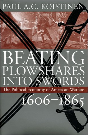 Beating Plowshares Into Swords: The Political Economy of American Warfare, 1606-1865 9780700607914