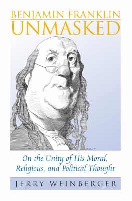 Benjamin Franklin Unmasked: On the Unity of His Moral, Religious, and Political Thought 9780700615841