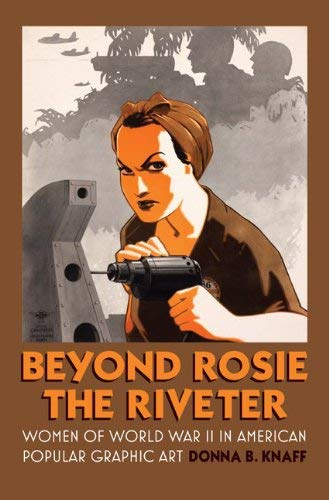 Beyond Rosie the Riveter: Women of World War II in American Popular Graphic Art 9780700618507