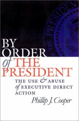 By Order of the President: The Use and Abuse of Executive Direct Action 9780700611799