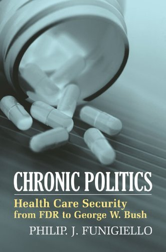 Chronic Politics: Health Care Security from FDR to George W. Bush 9780700613991