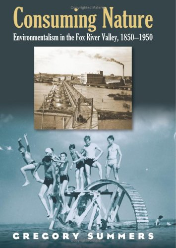 Consuming Nature: Environmentalism in the Fox River Valley, 1850-1950 9780700614868