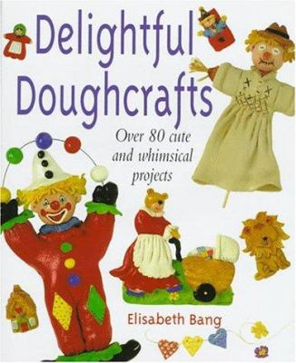 Delightful Doughcrafts: Over 80 Cute and Whimsical Projects 9780706375589