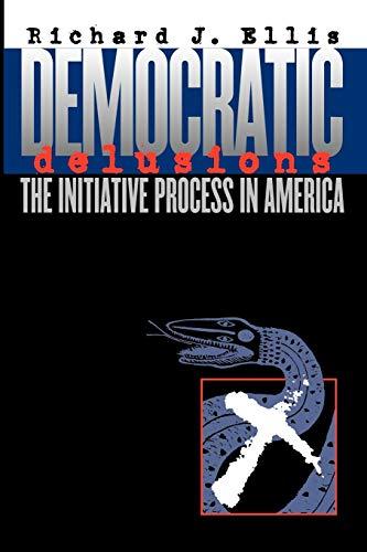 Democratic Delusions: The Initiative Process in America 9780700611560