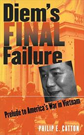 Diem's Final Failure: Prelude to America's War in Vietnam 2565099