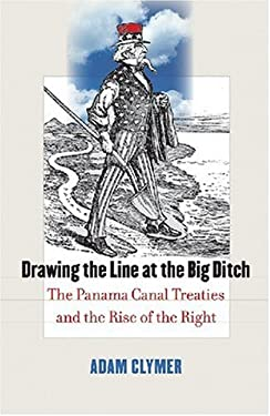 Drawing the Line at the Big Ditch: The Panama Canal Treaties and the Rise of the Right 9780700615827