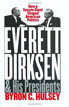 Everett Dirksen and His Presidents: How a Senate Giant Shaped American Politics 9780700610365