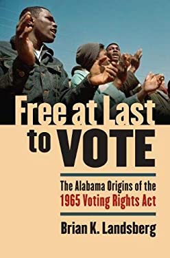 Free at Last to Vote: The Alabama Origins of the 1965 Voting Rights Act 9780700615100