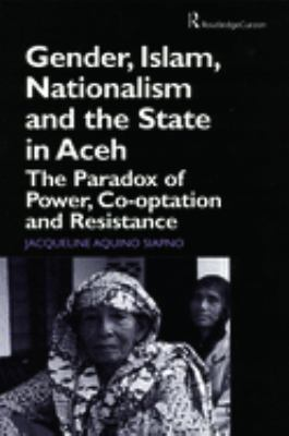 Gender, Islam, Nationalism and the State in Aceh: The Paradox of Power, Co-Optation and Resistance 9780700715138
