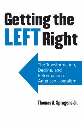Getting the Left Right: The Transformation, Decline, and Reformation of American Liberalism 9780700616725