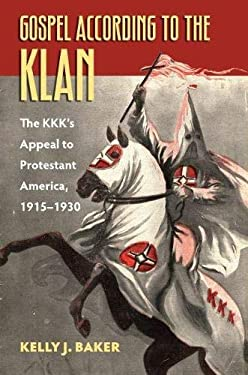 Gospel According to the Klan: The KKK's Appeal to Protestant America, 1915-1930 9780700617920