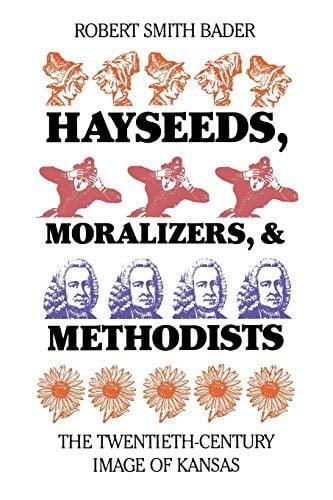Hayseeds, Moralizers, and Methodists: The Twentieth-Century Image of Kansas - Bader, Robert Smith