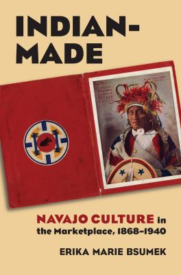 Indian-Made: Navajo Culture in the Marketplace, 1868-1940 9780700615957