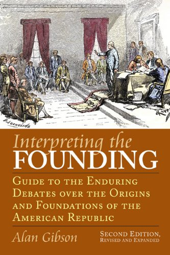 Interpreting the Founding: Guide to the Enduring Debates Over the Origins and Foundations of the American Republic 9780700617067