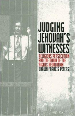 Judging Jehovahs Witnesses: Religious Persecution and the Dawn of the Rights Revolution 9780700611829