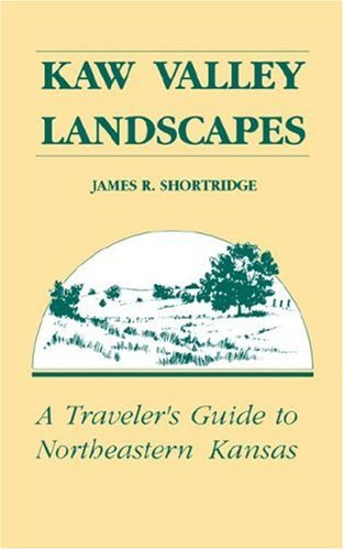 Kaw Valley Landscapes: A Traveler's Guide to Northeastern Kansas - Shortridge, James R.