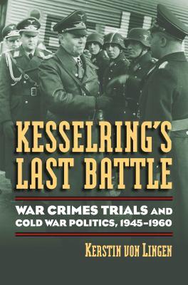 Kesselring's Last Battle : War Crimes Trials and Cold War Politics, 1945-1960