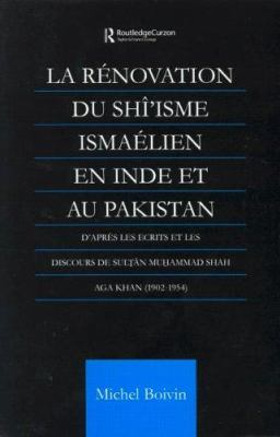 La Renovation Du Shi'isme Ismaelien En Inde Et Au Pakistan: D'Apres Les Ecrits Et Les Discours de Sultan Muhammad Shah Aga Khan 9780700714223