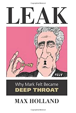 Leak: Why Mark Felt Became Deep Throat 9780700618293