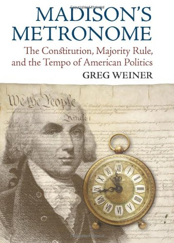 Madison's Metronome: The Constitution, Majority Rule, and the Tempo of American Politics 9780700618408