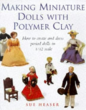 Making Miniature Dolls with Polymer Clay: How to Create and Dress Period Dolls in 1/12 Scale 9780706377507