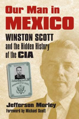 Our Man in Mexico: Winston Scott and the Hidden History of the CIA 9780700615711