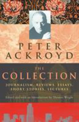 Peter Ackroyd: The Collection: Journalism, Reviews, Essays, Short Stories, Lectures 9780701173005