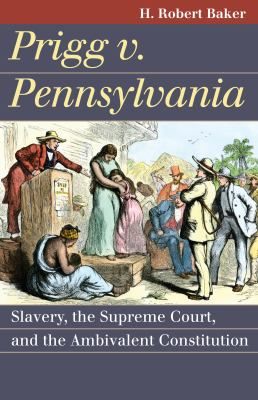 Prigg V. Pennsylvania: Slavery, the Supreme Court, and the Ambivalent Constitution 9780700618651