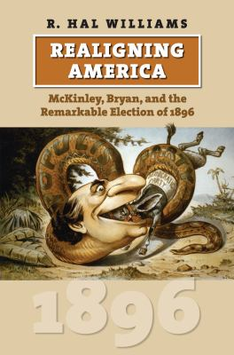 Realigning America: McKinley, Bryan, and the Remarkable Election of 1896 9780700617210