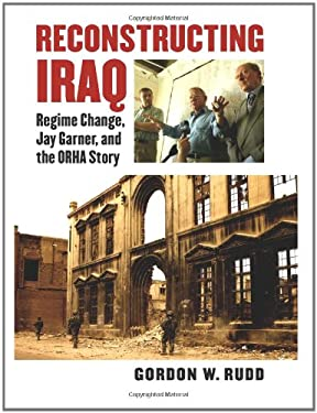 Reconstructing Iraq: Regime Change, Jay Garner, and the ORHA Story 9780700617791