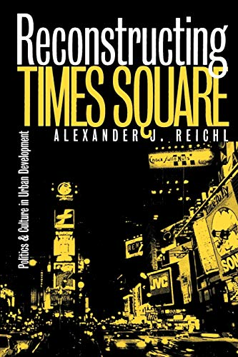 Reconstructing Times Square: Politics and Culture in Urban Development 9780700609505