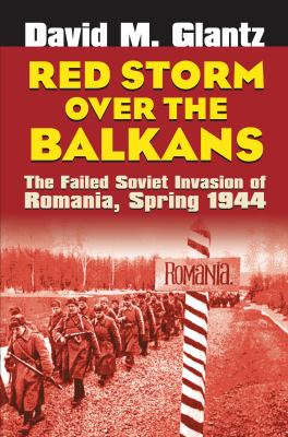 Red Storm Over the Balkans: The Failed Soviet Invasion of Romania, Spring 1944 9780700614653