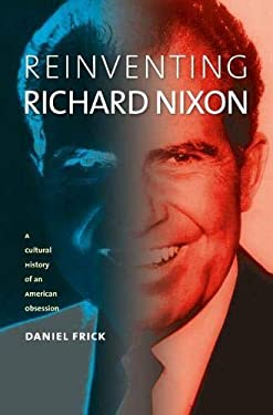 Reinventing Richard Nixon: A Cultural History of an American Obsession 9780700615995