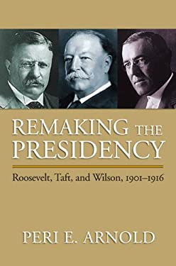 Remaking the Presidency: Roosevelt, Taft, and Wilson, 1901-1916 9780700616596