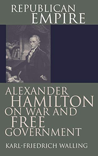 Republican Empire: Alexander Hamilton on War and Free Government 9780700609703