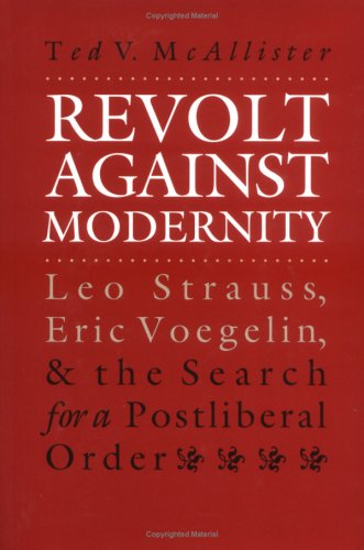 Revolt Against Modernity: Leo Strauss, Eric Voegelin, and the Search for a Postliberal Order 9780700608737