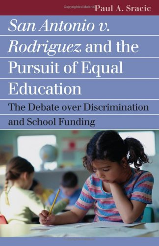 San Antonio V. Rodriguez and the Pursuit of Equal Education: The Debate Over Discrimination and School Funding 9780700614844