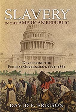 Slavery in the American Republic: Developing the Federal Government, 1791-1861 9780700617968