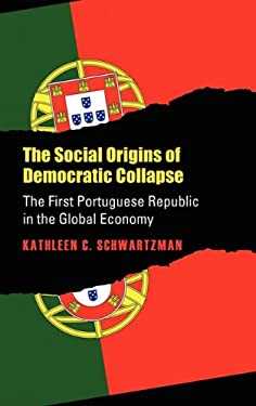 Social Origins of Democratic Collapse: The First Portuguese Republic in the Global Economy 9780700604104