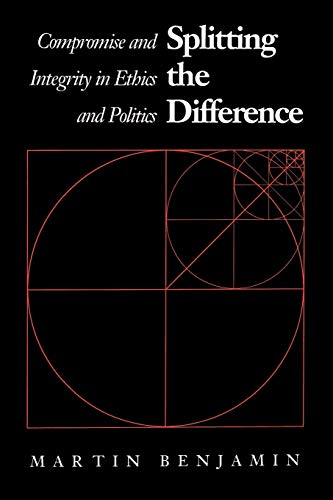 Splitting the Difference: Compromise and Integrity in Ethics and Politics 9780700604555