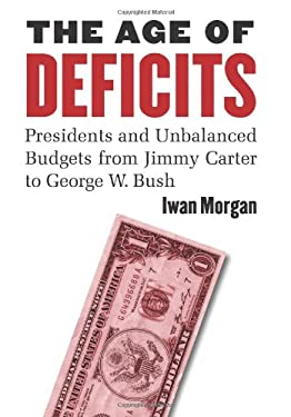 The Age of Deficits: Presidents and Unbalanced Budgets from Jimmy Carter to George W. Bush 9780700616855