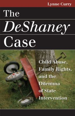 The DeShaney Case: Child Abuse, Family Rights, and the Dilemma of State Intervention 9780700614974