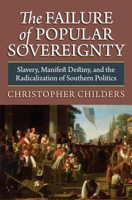 The Failure of Popular Sovereignty: Slavery, Manifest Destiny, and the Radicalization of Southern Politics 9780700618682