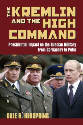 The Kremlin & the High Command: Presidential Impact on the Russian Military from Gorbachev to Putin 9780700614677