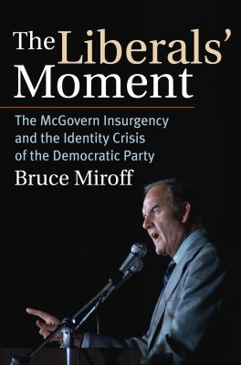 The Liberals' Moment: The McGovern Insurgency and the Identity Crisis of the Democratic Party 9780700616503