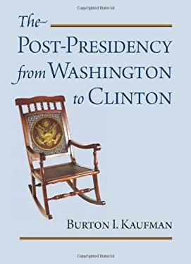 The Post-Presidency from Washington to Clinton 9780700618613