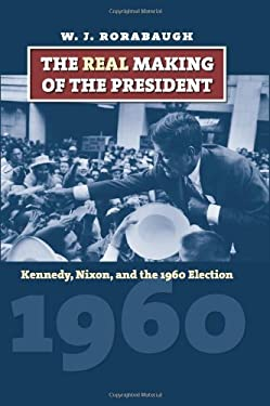 The Real Making of the President: Kennedy, Nixon, and the 1960 Election 9780700616398
