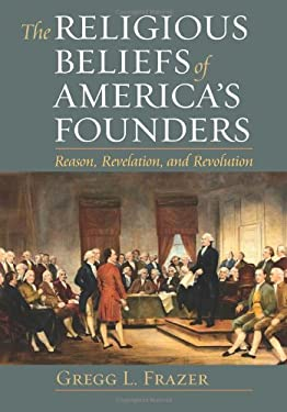 The Religious Beliefs of America's Founders: Reason, Revelation, and Revolution 9780700618453