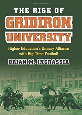The Rise of Gridiron University: Higher Education's Uneasy Alliance with Big-Time Football 9780700618309
